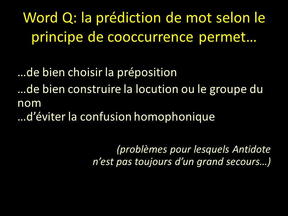 Word Q: la prédiction de mot selon le principe de cooccurrence permet… …de bien choisir la préposition …de bien construire la locution ou le groupe du nom …d'éviter la confusion homophonique (problèmes pour lesquels Antidote n'est pas toujours d'un grand secours…)