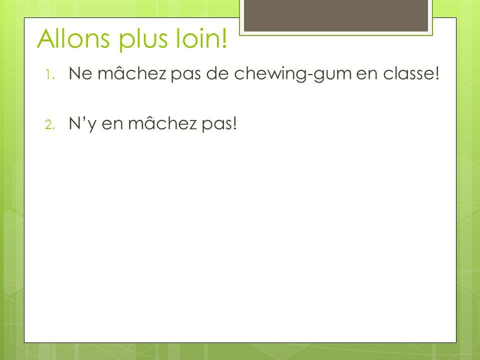 Allons plus loin! 1. Ne mâchez pas de chewing-gum en classe! 2. N'y en mâchez pas!