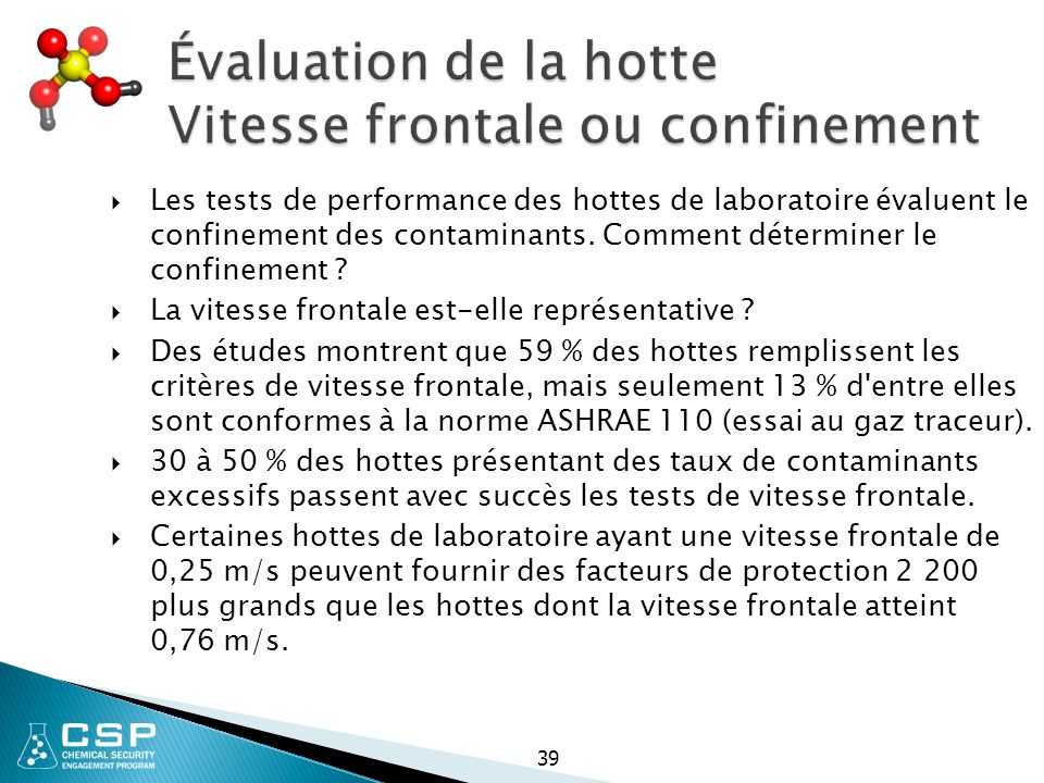 39 Évaluation de la hotte Vitesse frontale ou confinement  Les tests de performance des hottes de laboratoire évaluent le confinement des contaminant