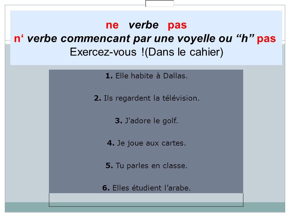 """ne verbe pas n' verbe commencant par une voyelle ou """"h"""" pas Exercez-vous !(Dans le cahier) 1. Elle habite à Dallas. 2. Ils regardent la télévision. 3."""