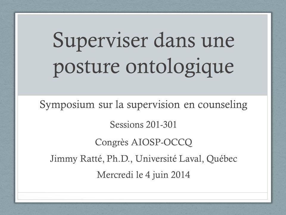 Superviser dans une posture ontologique Symposium sur la supervision en counseling Sessions 201-301 Congrès AIOSP-OCCQ Jimmy Ratté, Ph.D., Université Laval, Québec Mercredi le 4 juin 2014
