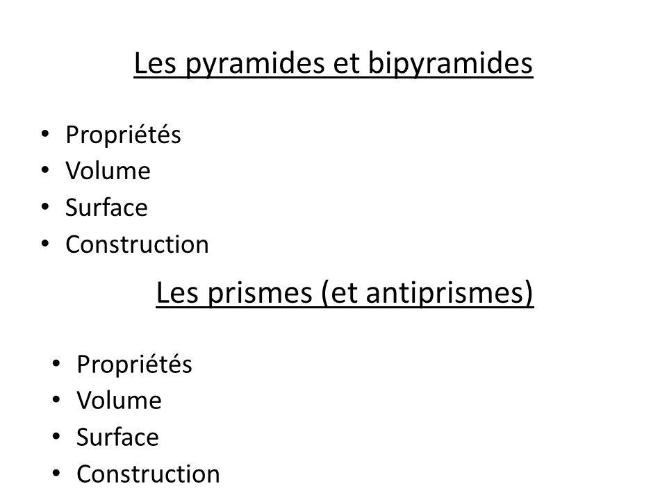 Les pyramides et bipyramides Propriétés Volume Surface Construction Les prismes (et antiprismes) Propriétés Volume Surface Construction