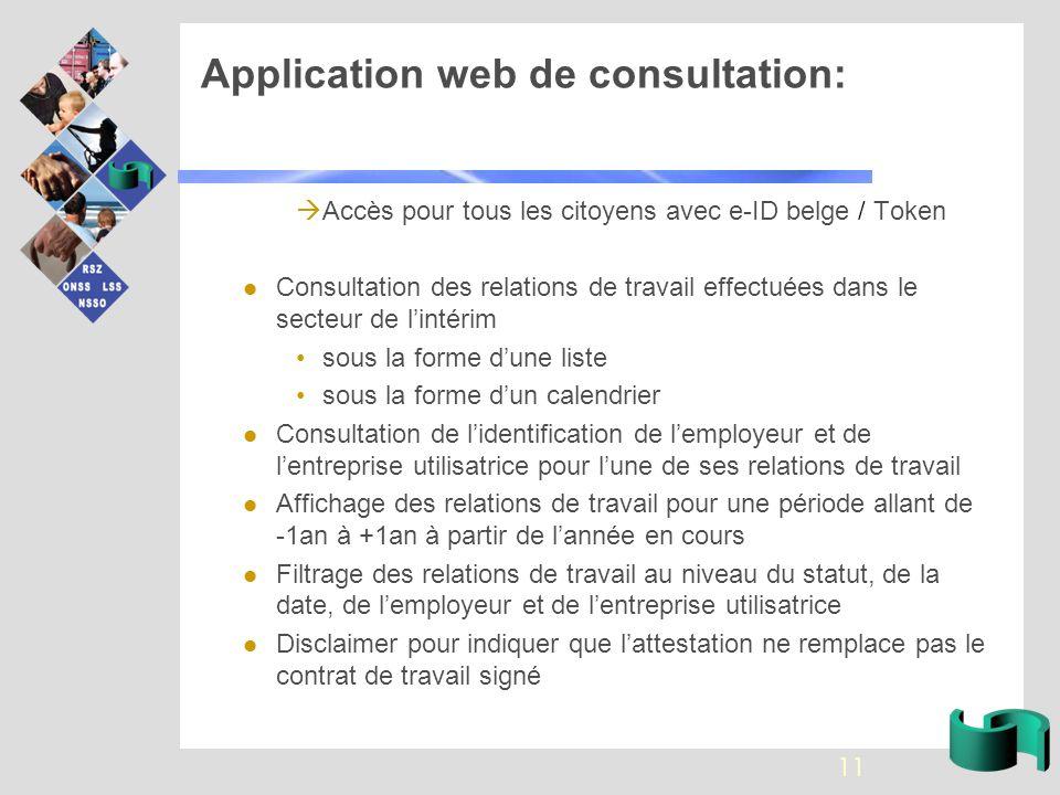 Application web de consultation:  Accès pour tous les citoyens avec e-ID belge / Token Consultation des relations de travail effectuées dans le secteur de l'intérim sous la forme d'une liste sous la forme d'un calendrier Consultation de l'identification de l'employeur et de l'entreprise utilisatrice pour l'une de ses relations de travail Affichage des relations de travail pour une période allant de -1an à +1an à partir de l'année en cours Filtrage des relations de travail au niveau du statut, de la date, de l'employeur et de l'entreprise utilisatrice Disclaimer pour indiquer que l'attestation ne remplace pas le contrat de travail signé 11