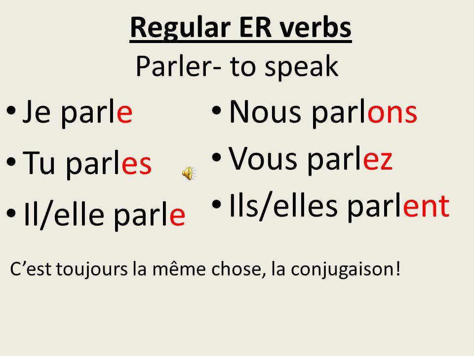 Regular ER verbs Parler- to speak Je parle Tu parles Il/elle parle Nous parlons Vous parlez Ils/elles parlent C'est toujours la même chose, la conjugaison!