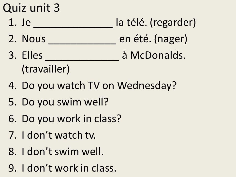 Quiz- Unit 3 Using the following verbs and subject pronouns, create a statement, a question and a negative statement: regarder (je), travailler (elles), nager ( nous) EXAMPLE: Est-ce que nous étudions le français.