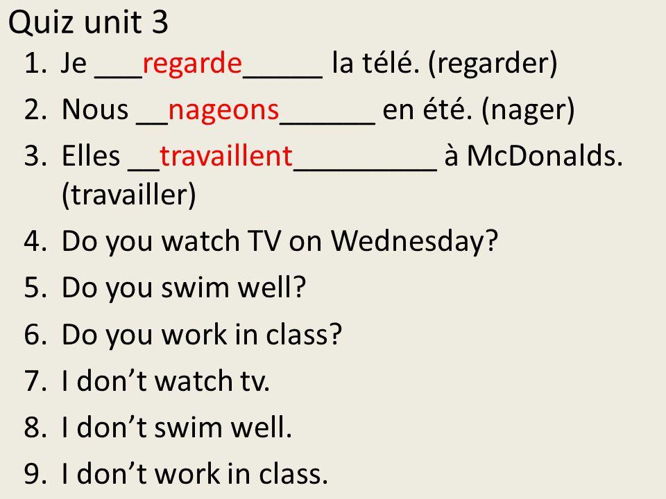 Quiz unit 3 1.Je ___regarde_____ la télé.(regarder) 2.Nous __nageons______ en été.