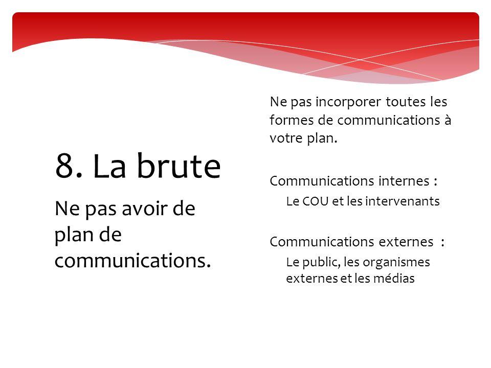 Ne pas avoir de plan de communications. 8. La brute  Ne pas incorporer toutes les formes de communications à votre plan.  Communications internes :