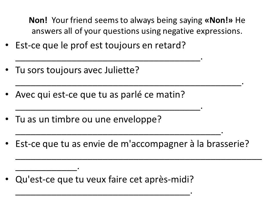 Non! Your friend seems to always being saying «Non!» He answers all of your questions using negative expressions. Est-ce que le prof est toujours en r