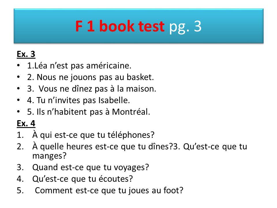 F 1 book test pg. 3 Ex. 3 1.Léa n'est pas américaine. 2. Nous ne jouons pas au basket. 3. Vous ne dînez pas à la maison. 4. Tu n'invites pas Isabelle.