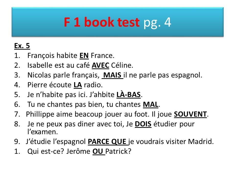 F 1 book test pg. 4 Ex. 5 1.François habite EN France. 2.Isabelle est au café AVEC Céline. 3.Nicolas parle français, MAIS il ne parle pas espagnol. 4.