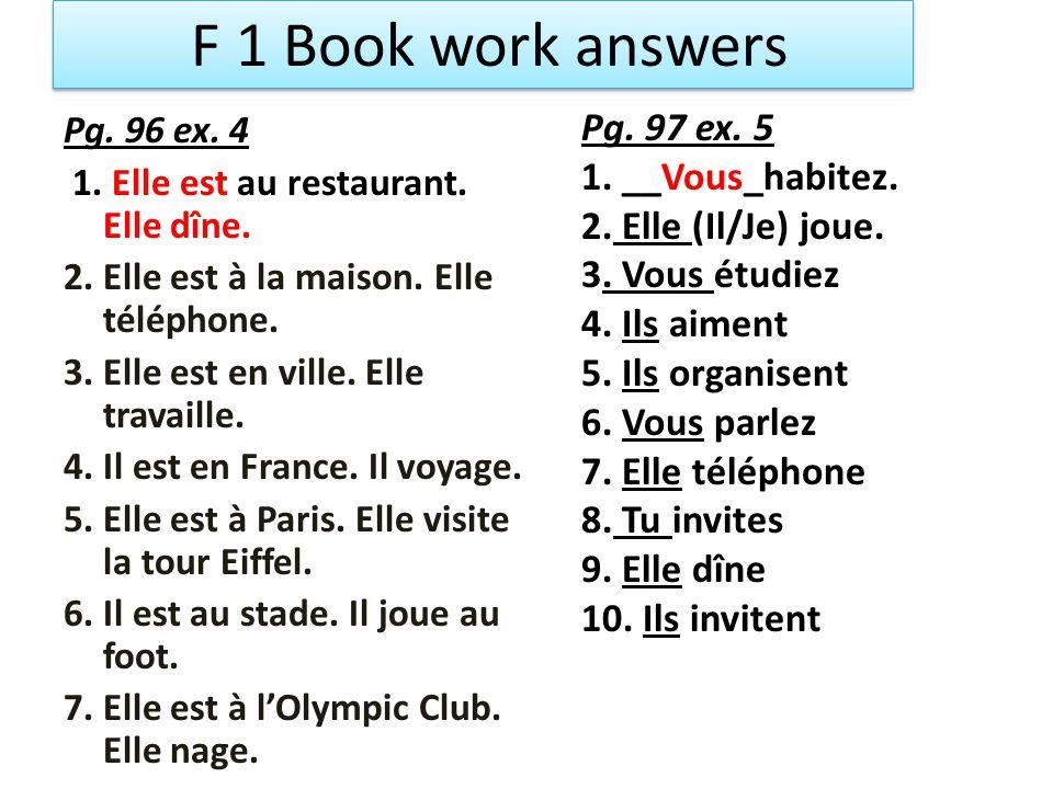 F 1 Book work answers Pg. 96 ex. 4 1. Elle est au restaurant. Elle dîne. 2. Elle est à la maison. Elle téléphone. 3. Elle est en ville. Elle travaille