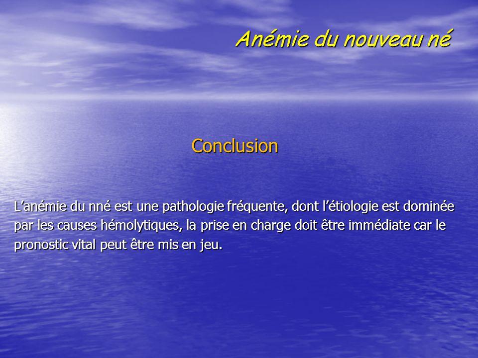 Anémie du nouveau né Conclusion Conclusion L'anémie du nné est une pathologie fréquente, dont l'étiologie est dominée par les causes hémolytiques, la