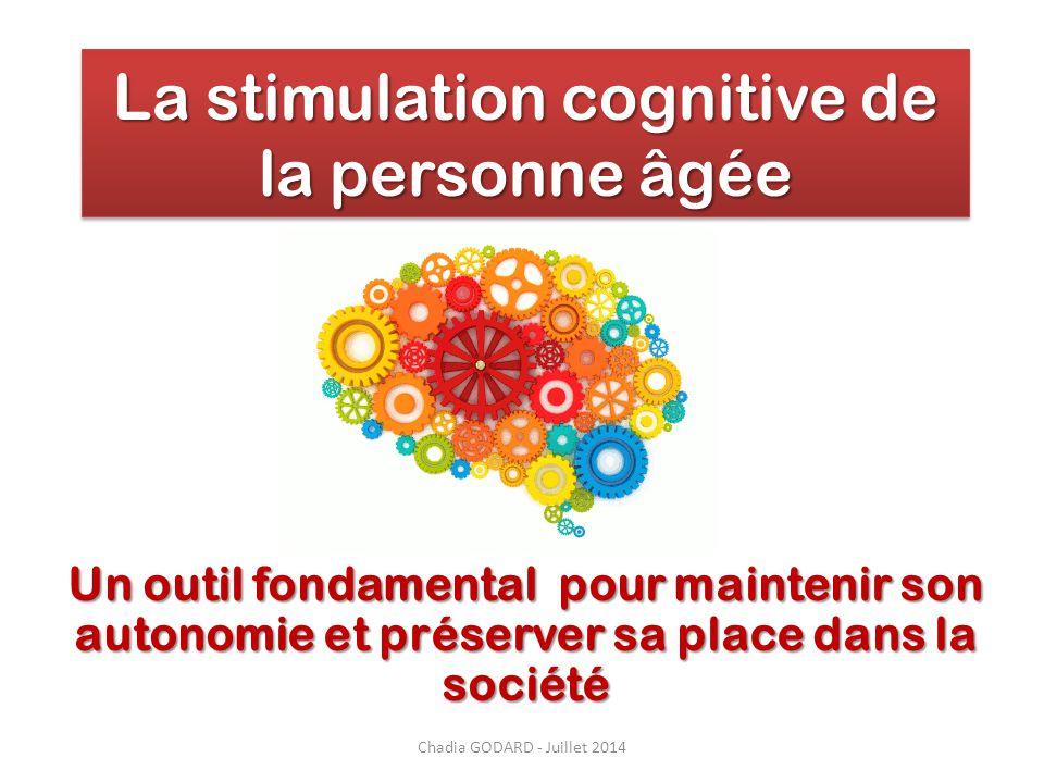La stimulation cognitive de la personne âgée Un outil fondamental pour maintenir son autonomie et préserver sa place dans la société Chadia GODARD - J