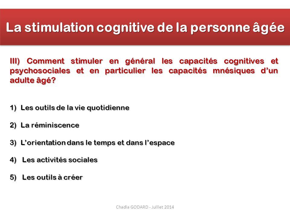 Chadia GODARD - Juillet 2014 La stimulation cognitive de la personne âgée III) Comment stimuler en général les capacités cognitives et psychosociales