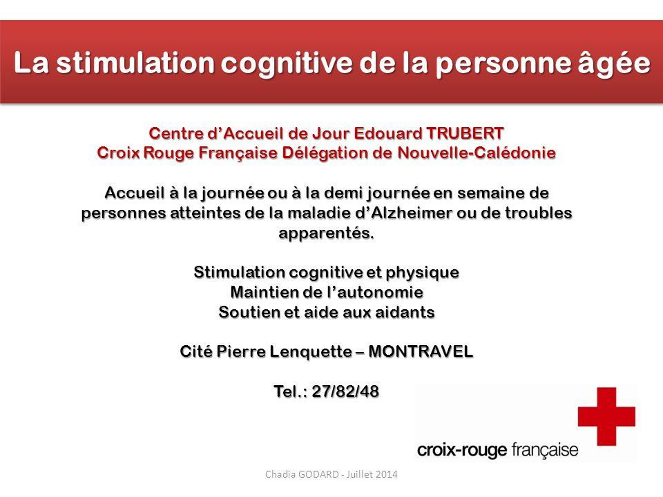 Chadia GODARD - Juillet 2014 La stimulation cognitive de la personne âgée Centre d'Accueil de Jour Edouard TRUBERT Croix Rouge Française Délégation de