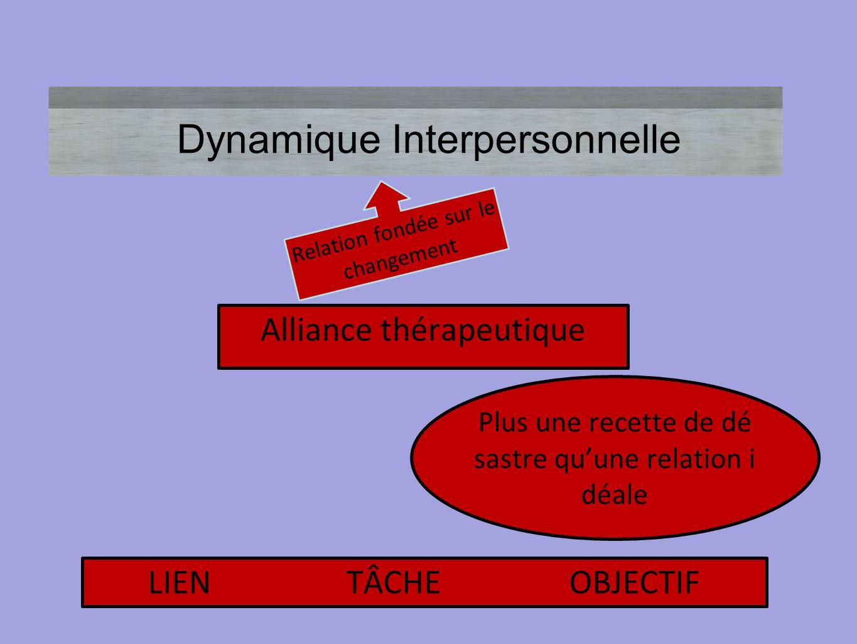 Dynamique Interpersonnelle Relation fondée sur le changement Alliance thérapeutique Plus une recette de dé sastre qu'une relation i déale LIEN TÂCHE O