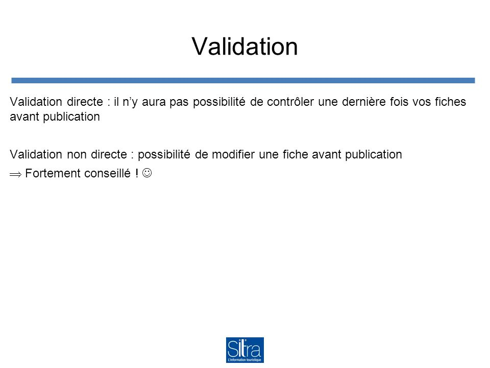 Validation Validation directe : il n'y aura pas possibilité de contrôler une dernière fois vos fiches avant publication Validation non directe : possibilité de modifier une fiche avant publication  Fortement conseillé !