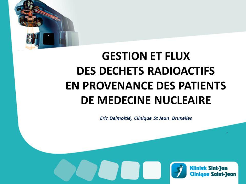 GESTION ET FLUX DES DECHETS RADIOACTIFS EN PROVENANCE DES PATIENTS DE MEDECINE NUCLEAIRE Eric Delmoitié, Clinique St Jean Bruxelles,