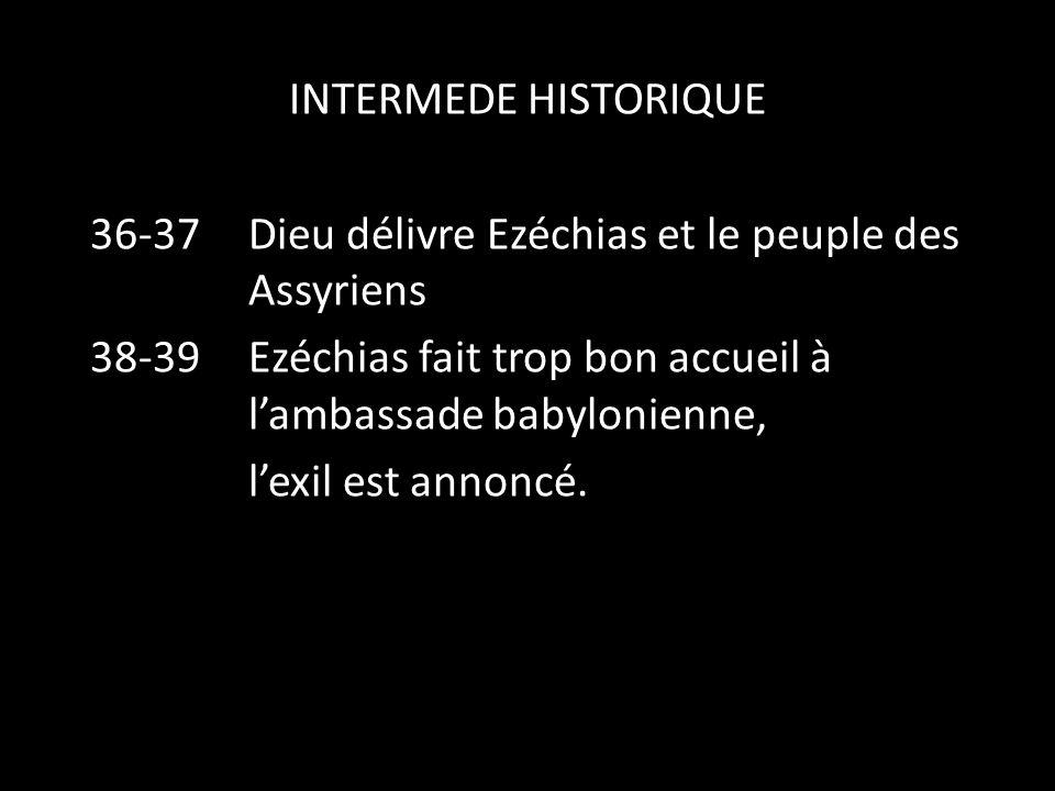 INTERMEDE HISTORIQUE 36-37 Dieu délivre Ezéchias et le peuple des Assyriens 38-39Ezéchias fait trop bon accueil à l'ambassade babylonienne, l'exil est annoncé.