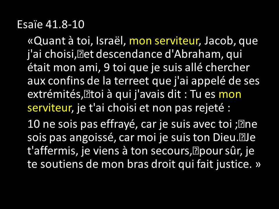Esaïe 41.8-10 «Quant à toi, Israël, mon serviteur, Jacob, que j ai choisi, et descendance d Abraham, qui était mon ami, 9 toi que je suis allé chercher aux confins de la terreet que j ai appelé de ses extrémités, toi à qui j avais dit : Tu es mon serviteur, je t ai choisi et non pas rejeté : 10 ne sois pas effrayé, car je suis avec toi ; ne sois pas angoissé, car moi je suis ton Dieu.