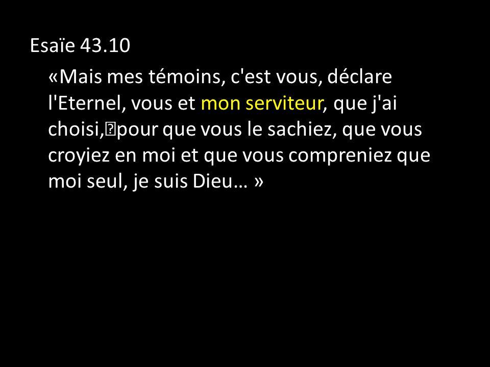 Esaïe 43.10 «Mais mes témoins, c est vous, déclare l Eternel, vous et mon serviteur, que j ai choisi, pour que vous le sachiez, que vous croyiez en moi et que vous compreniez que moi seul, je suis Dieu… »