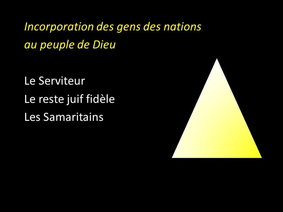D Incorporation des gens des nations au peuple de Dieu Le Serviteur Le reste juif fidèle Les Samaritains