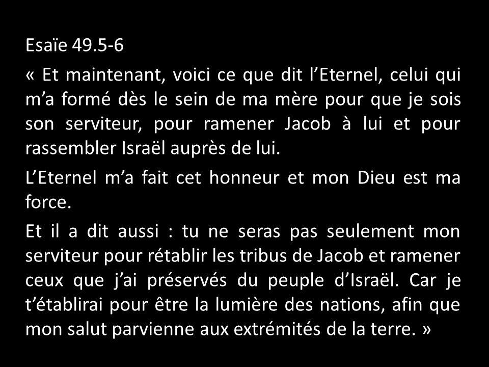 D Esaïe 49.5-6 « Et maintenant, voici ce que dit l'Eternel, celui qui m'a formé dès le sein de ma mère pour que je sois son serviteur, pour ramener Jacob à lui et pour rassembler Israël auprès de lui.