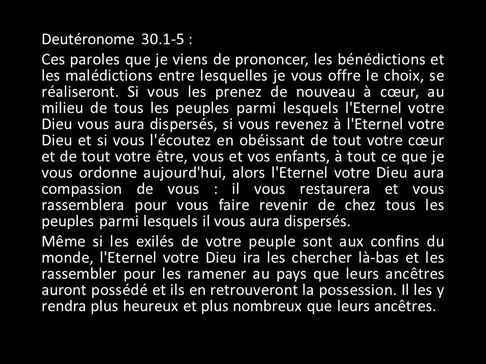 Deutéronome 30.1-5 : Ces paroles que je viens de prononcer, les bénédictions et les malédictions entre lesquelles je vous offre le choix, se réaliseront.