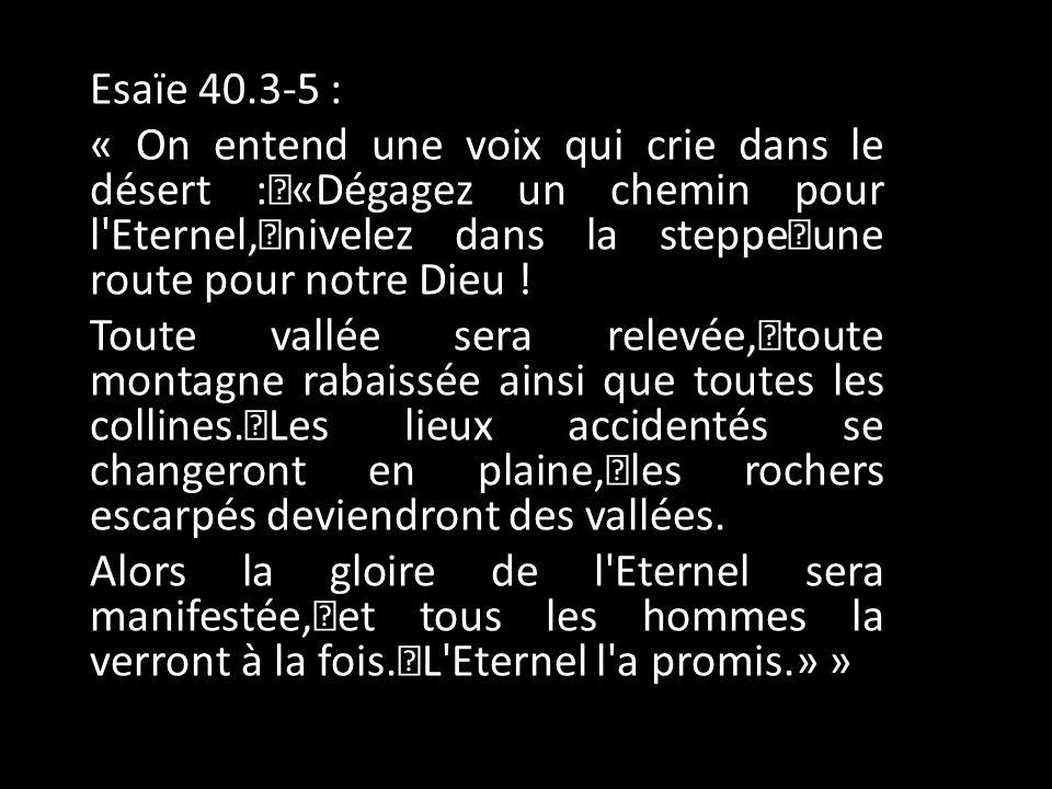 Esaïe 40.3-5 : « On entend une voix qui crie dans le désert : «Dégagez un chemin pour l Eternel, nivelez dans la steppe une route pour notre Dieu .