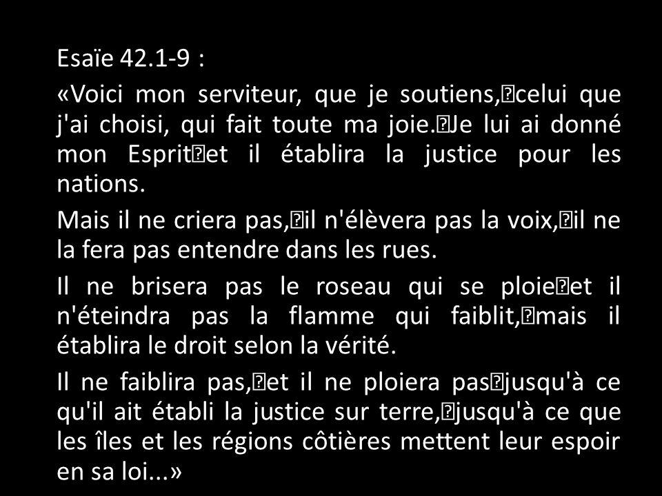 Esaïe 42.1-9 : «Voici mon serviteur, que je soutiens, celui que j ai choisi, qui fait toute ma joie.