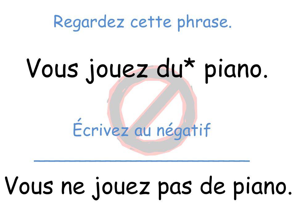Regardez cette phrase. Vous jouez du* piano. Vous ne jouez pas de piano. Écrivez au négatif _____________________