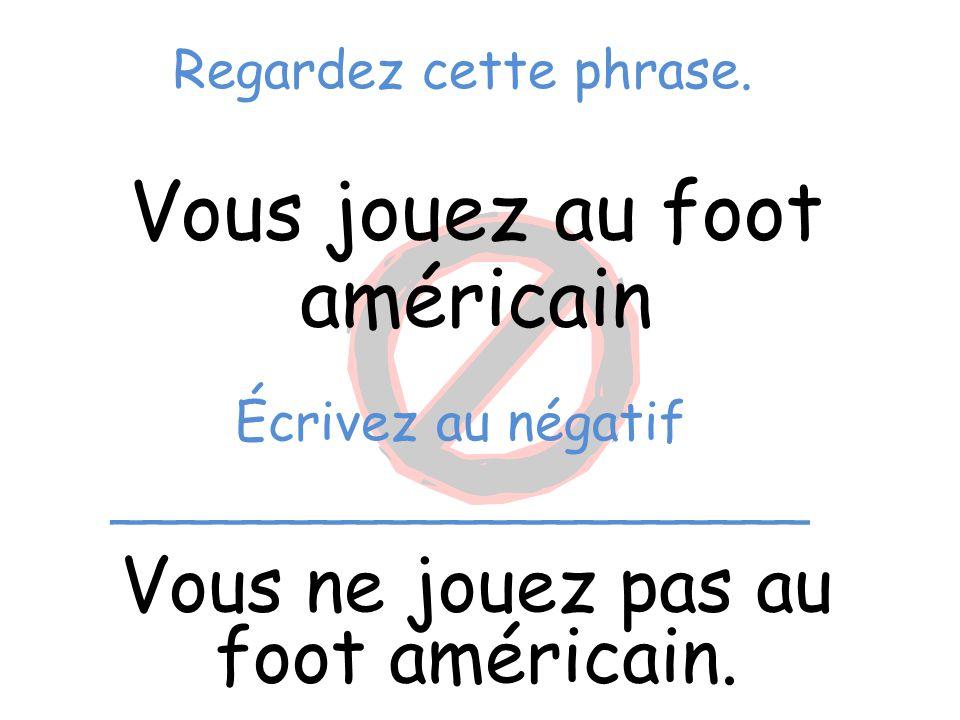 Regardez cette phrase. Vous jouez au foot américain Vous ne jouez pas au foot américain. Écrivez au négatif _____________________