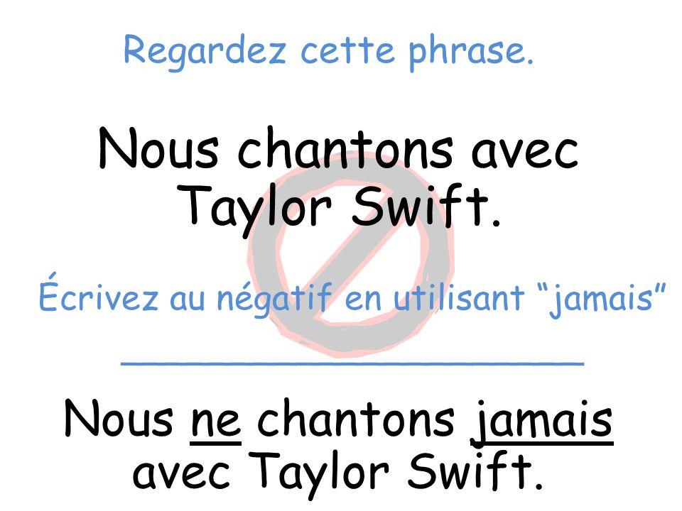 """Regardez cette phrase. Nous chantons avec Taylor Swift. Nous ne chantons jamais avec Taylor Swift. Écrivez au négatif en utilisant """"jamais"""" __________"""