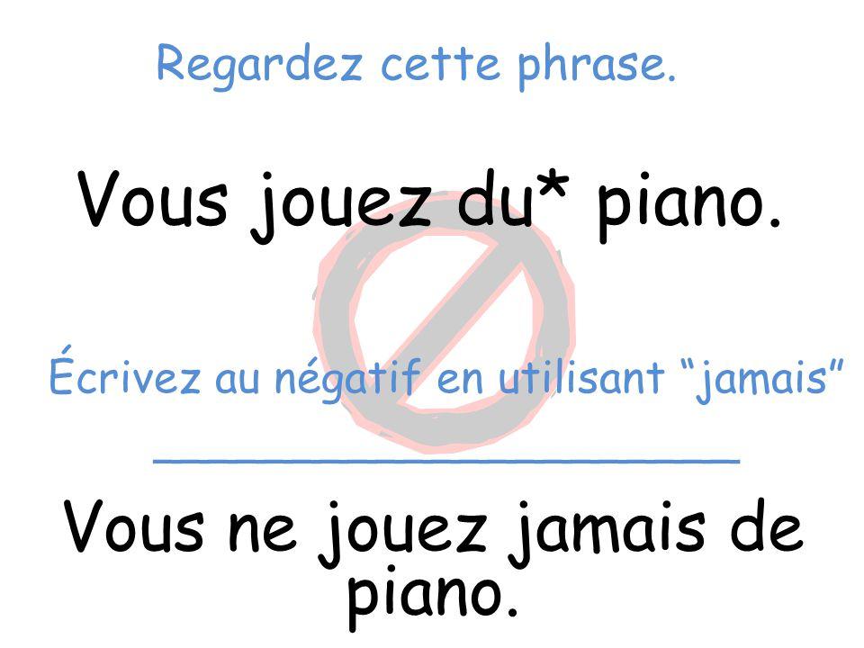 """Regardez cette phrase. Vous jouez du* piano. Vous ne jouez jamais de piano. Écrivez au négatif en utilisant """"jamais"""" _____________________"""