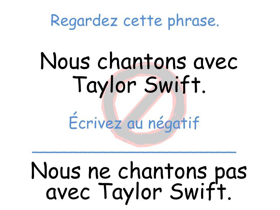 Regardez cette phrase. Nous chantons avec Taylor Swift. Nous ne chantons pas avec Taylor Swift. Écrivez au négatif _____________________