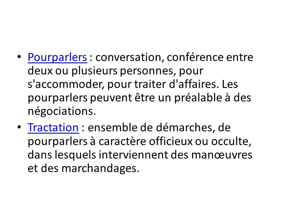 Pourparlers : conversation, conférence entre deux ou plusieurs personnes, pour s'accommoder, pour traiter d'affaires. Les pourparlers peuvent être un