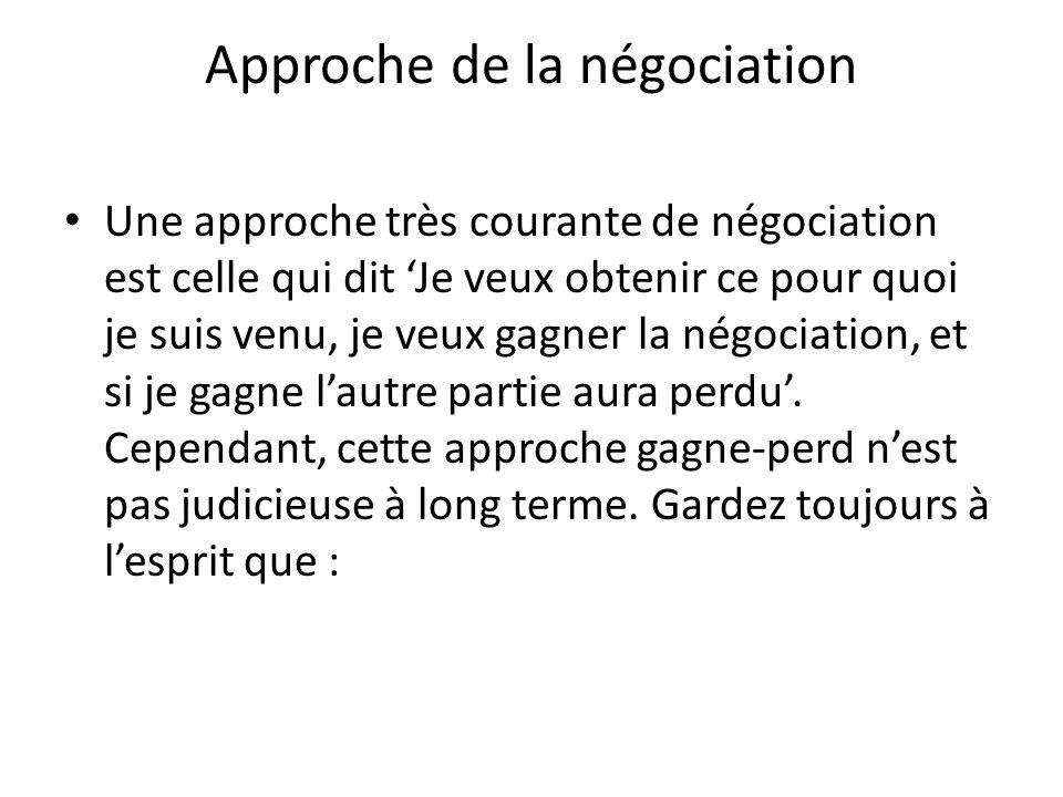Approche de la négociation Une approche très courante de négociation est celle qui dit 'Je veux obtenir ce pour quoi je suis venu, je veux gagner la négociation, et si je gagne l'autre partie aura perdu'.