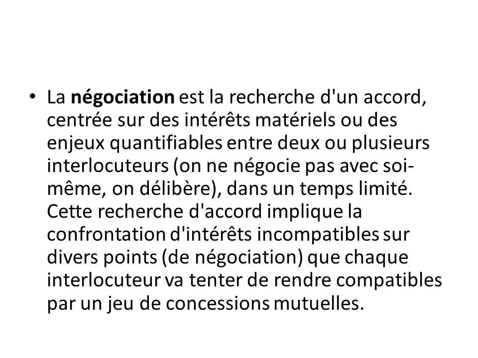 La négociation est la recherche d un accord, centrée sur des intérêts matériels ou des enjeux quantifiables entre deux ou plusieurs interlocuteurs (on ne négocie pas avec soi- même, on délibère), dans un temps limité.