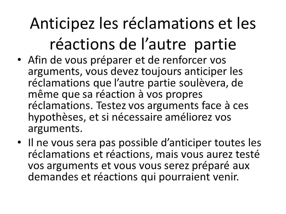Anticipez les réclamations et les réactions de l'autre partie Afin de vous préparer et de renforcer vos arguments, vous devez toujours anticiper les réclamations que l'autre partie soulèvera, de même que sa réaction à vos propres réclamations.