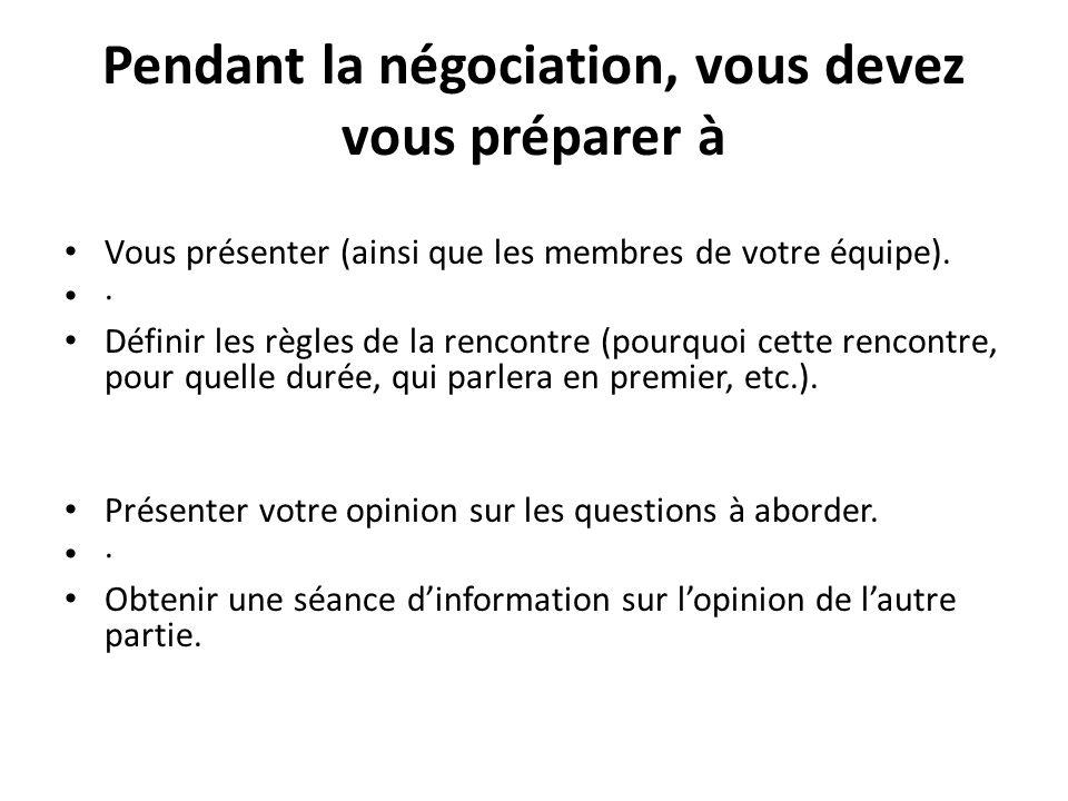 Pendant la négociation, vous devez vous préparer à Vous présenter (ainsi que les membres de votre équipe). · Définir les règles de la rencontre (pourq