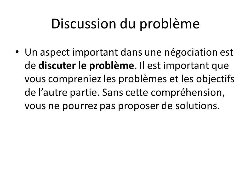 Discussion du problème Un aspect important dans une négociation est de discuter le problème. Il est important que vous compreniez les problèmes et les