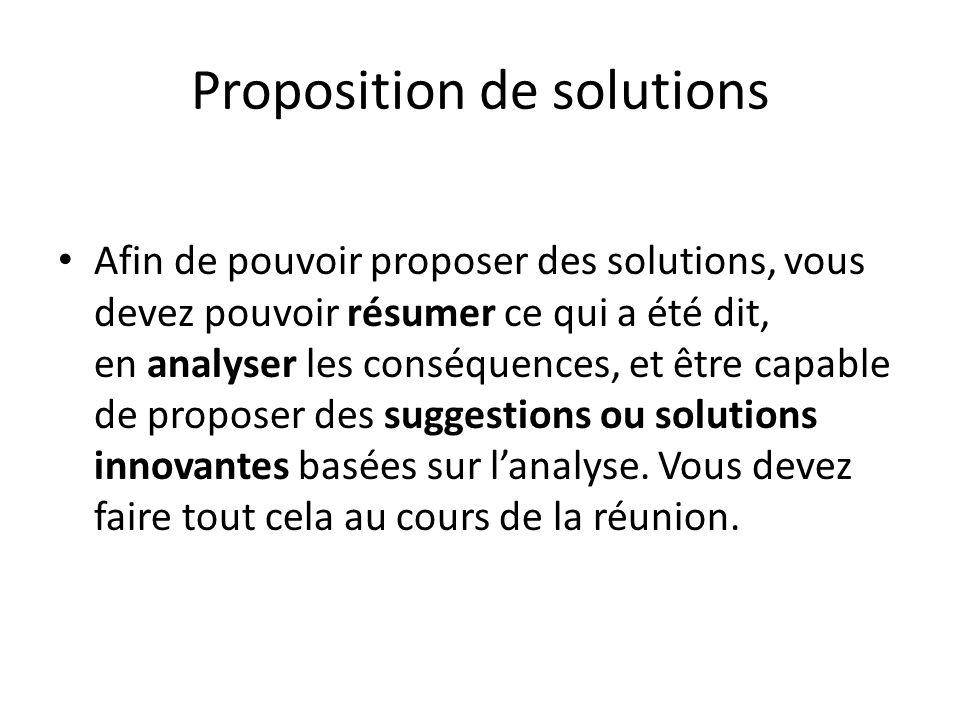 Proposition de solutions Afin de pouvoir proposer des solutions, vous devez pouvoir résumer ce qui a été dit, en analyser les conséquences, et être capable de proposer des suggestions ou solutions innovantes basées sur l'analyse.