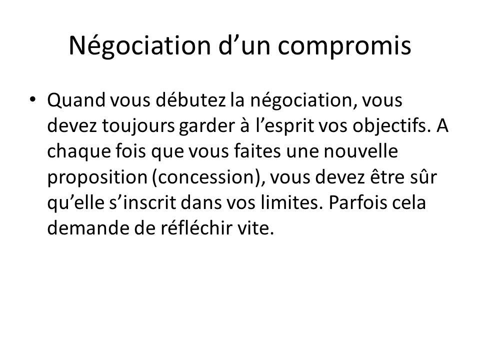 Négociation d'un compromis Quand vous débutez la négociation, vous devez toujours garder à l'esprit vos objectifs. A chaque fois que vous faites une n