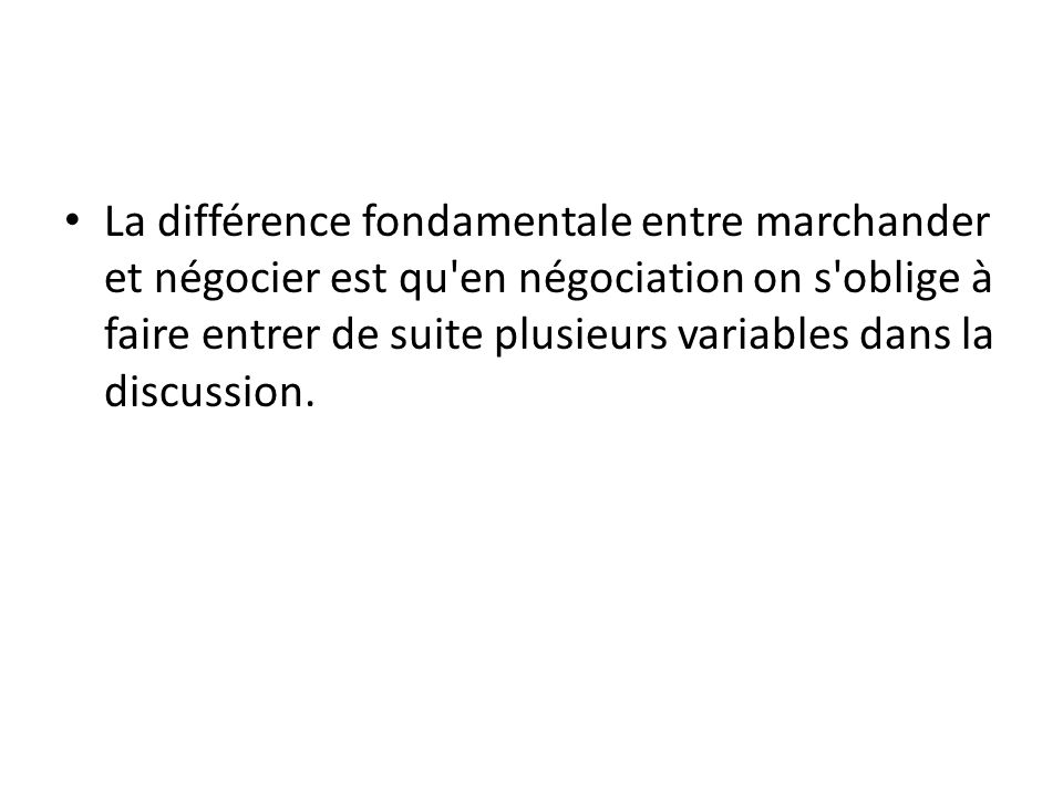 La différence fondamentale entre marchander et négocier est qu'en négociation on s'oblige à faire entrer de suite plusieurs variables dans la discussi