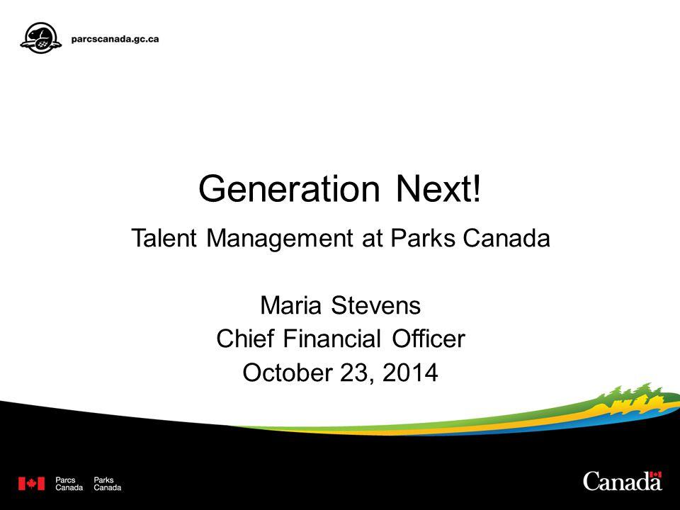 Generation Next! Talent Management at Parks Canada Maria Stevens Chief Financial Officer October 23, 2014