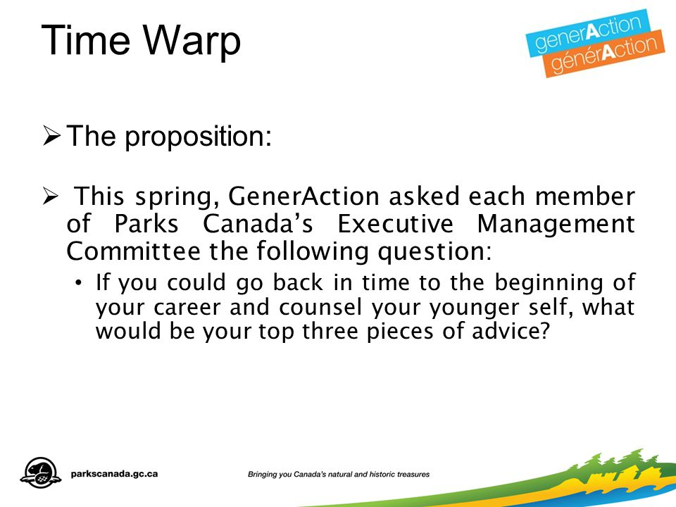 Time Warp  The proposition:  This spring, GenerAction asked each member of Parks Canada's Executive Management Committee the following question: If you could go back in time to the beginning of your career and counsel your younger self, what would be your top three pieces of advice