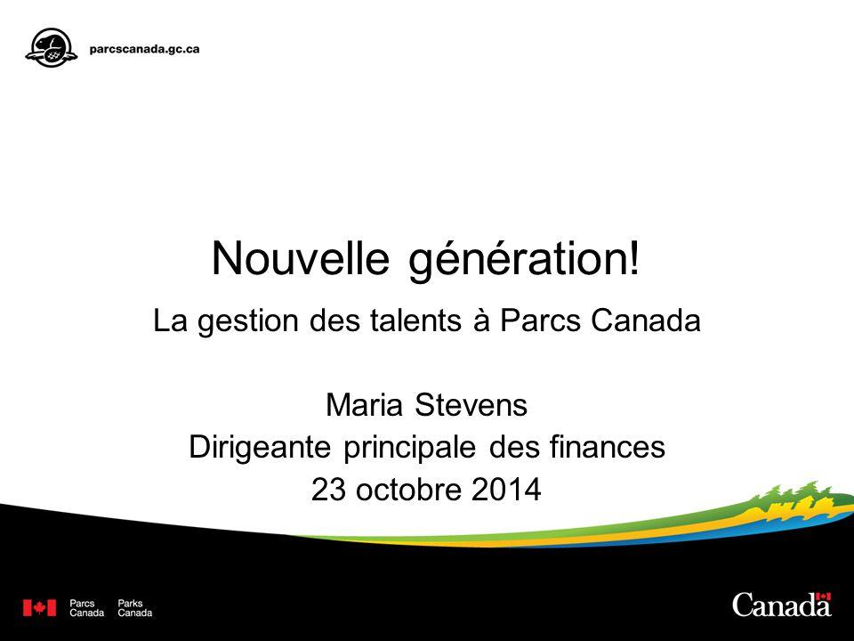 Nouvelle génération! La gestion des talents à Parcs Canada Maria Stevens Dirigeante principale des finances 23 octobre 2014