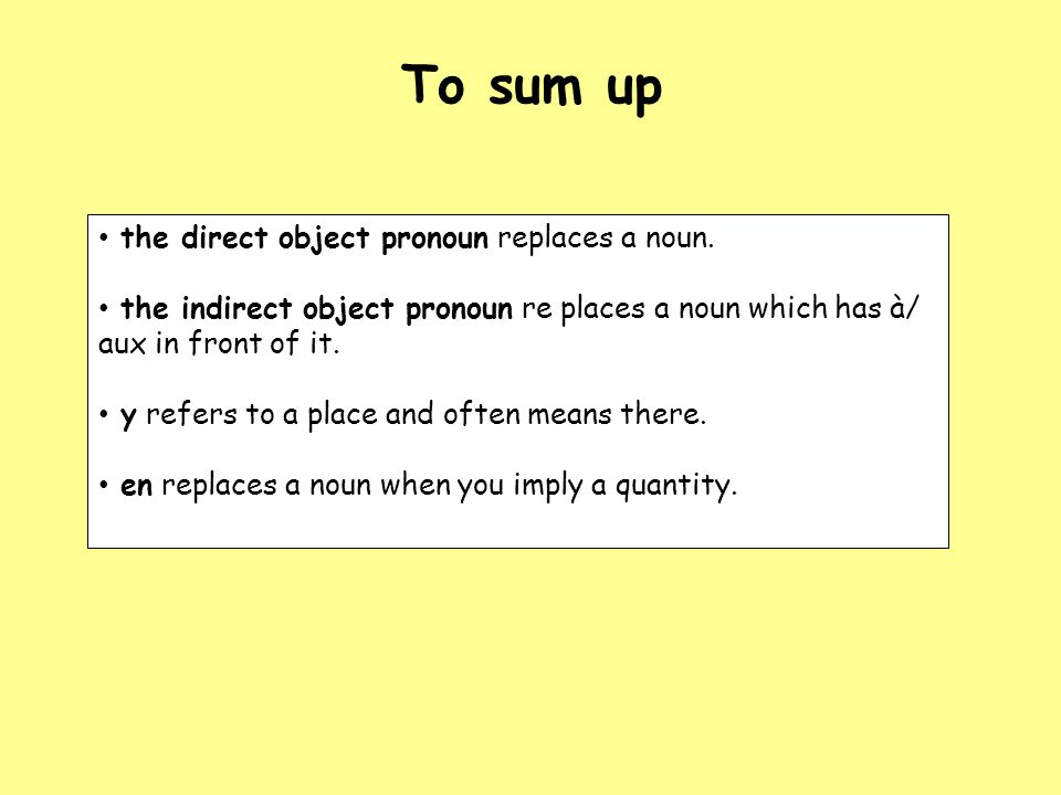 To sum up the direct object pronoun replaces a noun. the indirect object pronoun re places a noun which has à/ aux in front of it. y refers to a place