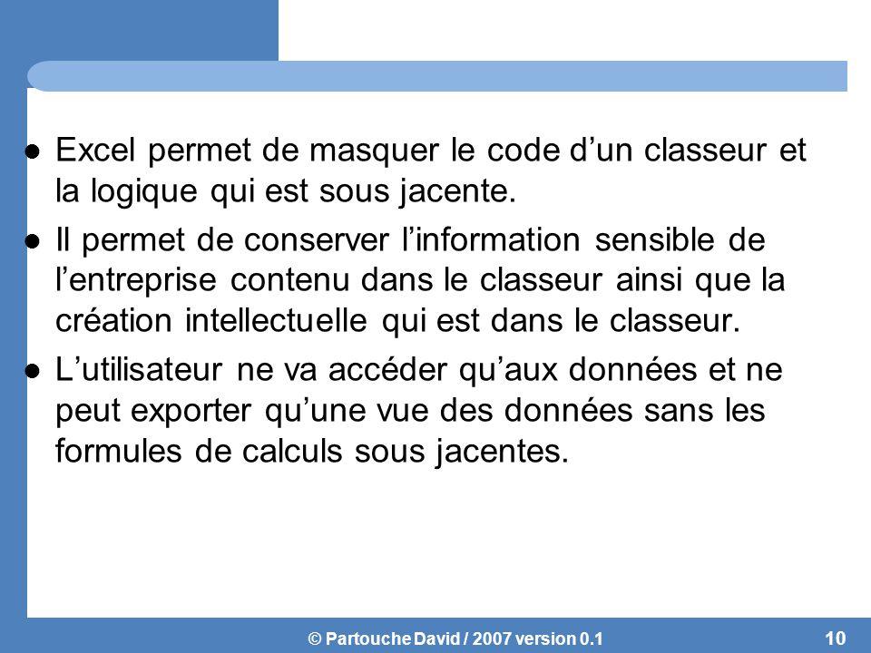 © Partouche David / 2007 version 0.1 Excel permet de masquer le code d'un classeur et la logique qui est sous jacente.