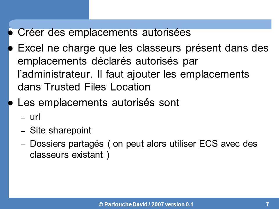 © Partouche David / 2007 version 0.1 Créer des emplacements autorisées Excel ne charge que les classeurs présent dans des emplacements déclarés autorisés par l'administrateur.